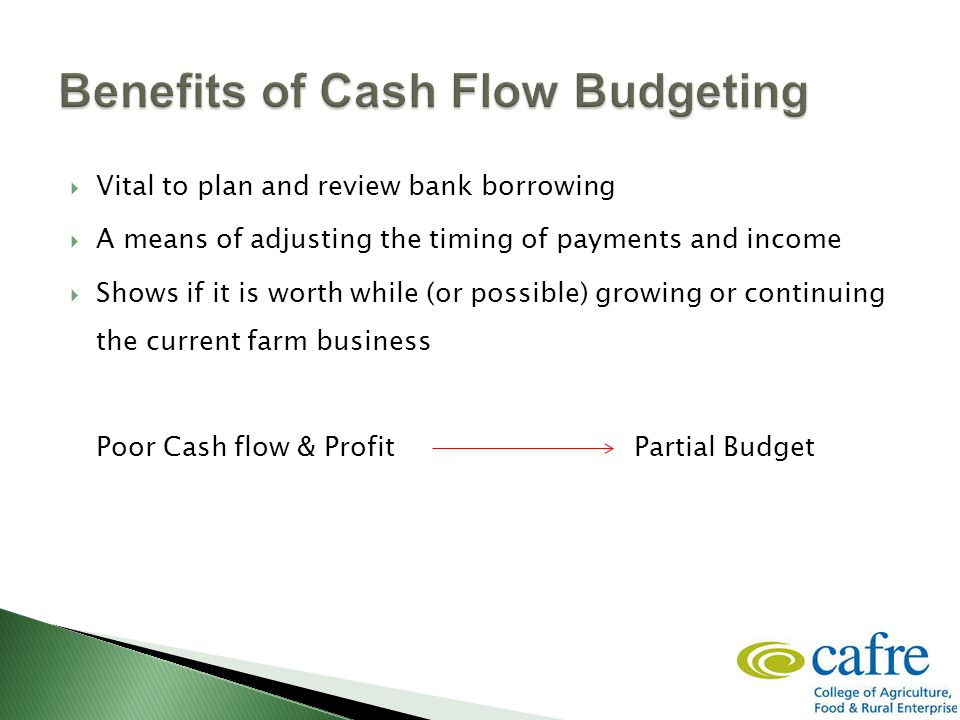  Vital to plan and review bank borrowing  A means of adjusting the timing of payments and income  Shows if it is worth while (or possible) growing or continuing the current farm business Poor Cash flow & ProfitPartial Budget