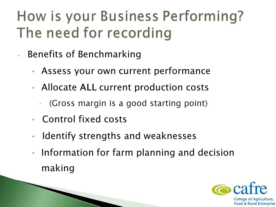 Benefits of Benchmarking Assess your own current performance Allocate ALL current production costs (Gross margin is a good starting point) Control fixed costs Identify strengths and weaknesses Information for farm planning and decision making