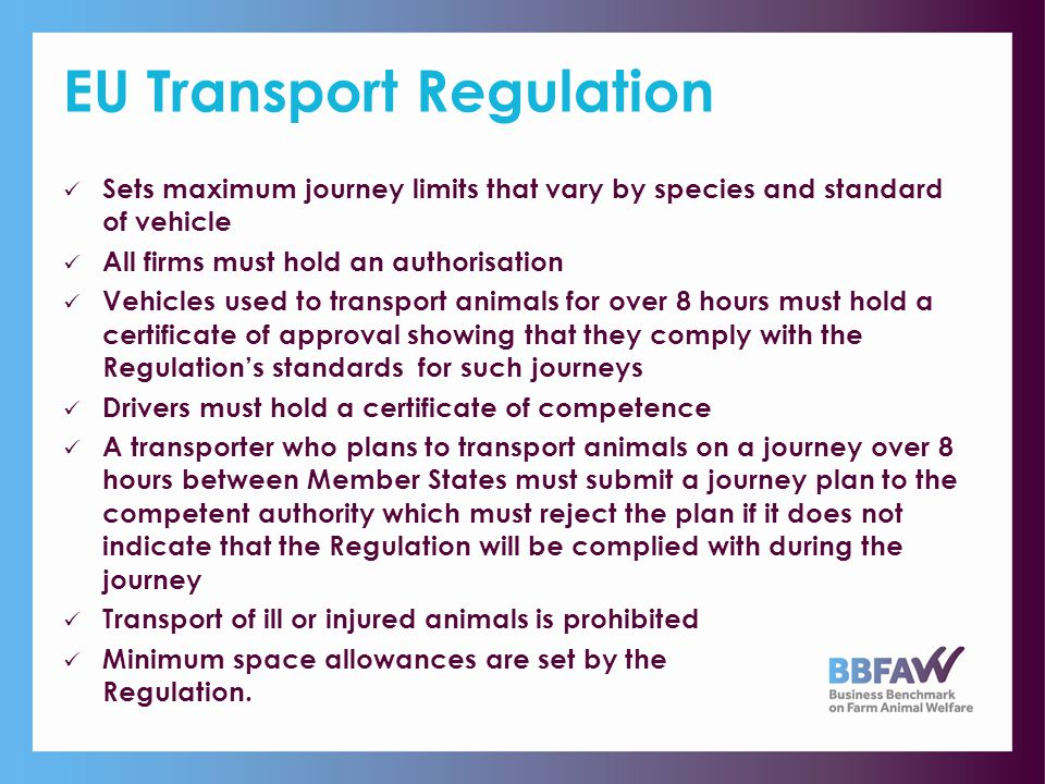 EU Transport Regulation Sets maximum journey limits that vary by species and standard of vehicle All firms must hold an authorisation Vehicles used to transport animals for over 8 hours must hold a certificate of approval showing that they comply with the Regulation's standards for such journeys Drivers must hold a certificate of competence A transporter who plans to transport animals on a journey over 8 hours between Member States must submit a journey plan to the competent authority which must reject the plan if it does not indicate that the Regulation will be complied with during the journey Transport of ill or injured animals is prohibited Minimum space allowances are set by the Regulation.