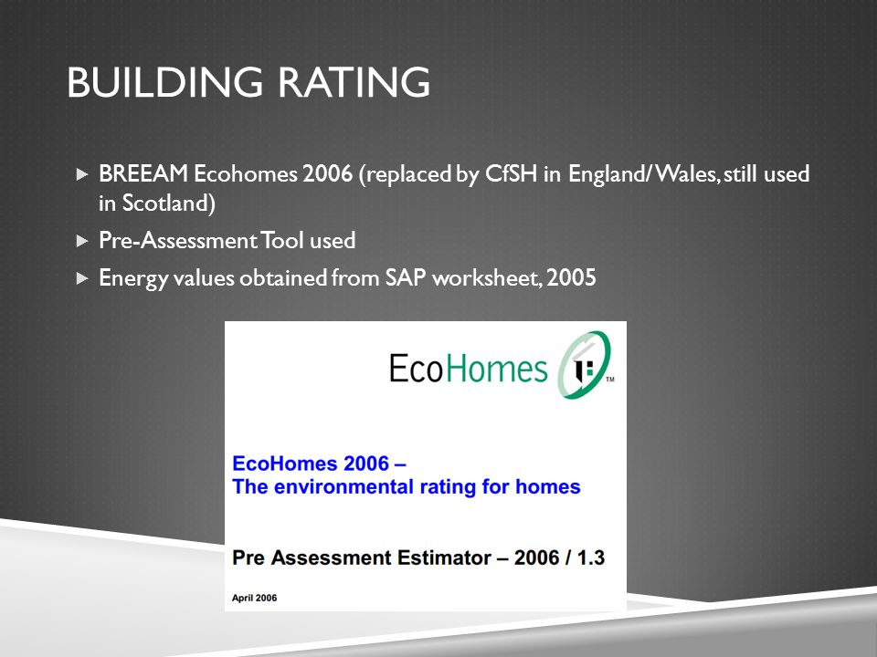 BUILDING RATING  BREEAM Ecohomes 2006 (replaced by CfSH in England/ Wales, still used in Scotland)  Pre-Assessment Tool used  Energy values obtaine