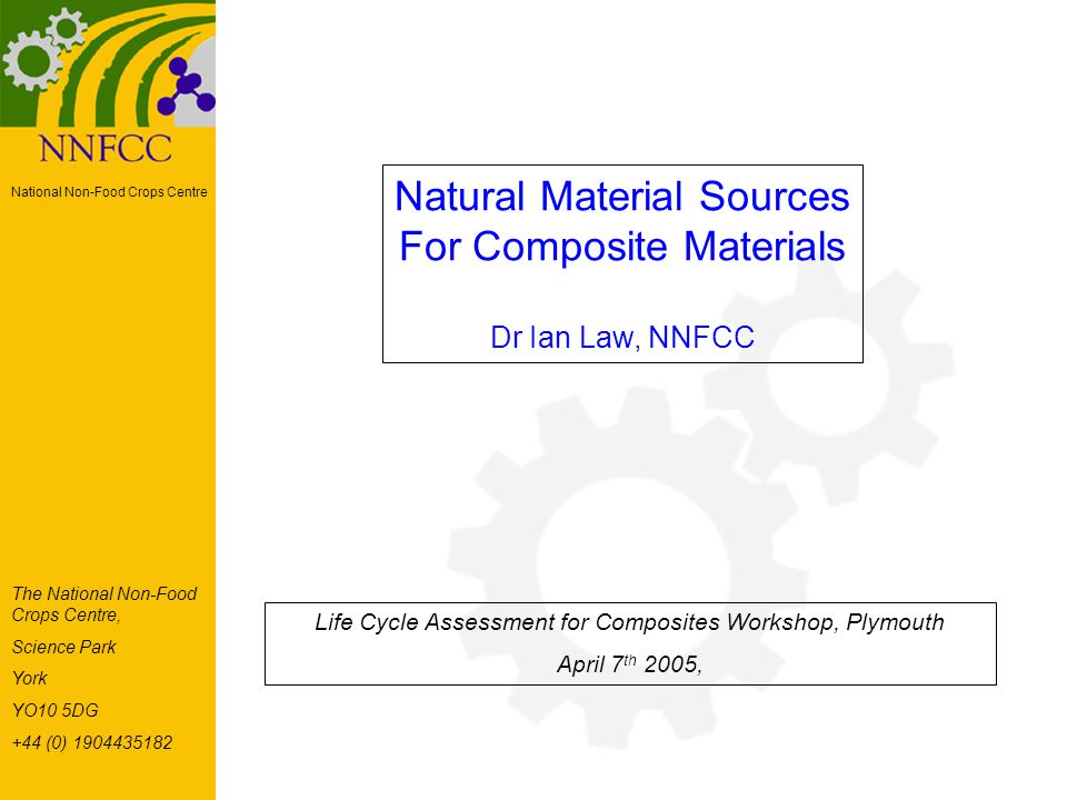 National Non-Food Crops Centre Natural Material Sources For Composite Materials Dr Ian Law, NNFCC Life Cycle Assessment for Composites Workshop, Plymouth April 7 th 2005, The National Non-Food Crops Centre, Science Park York YO10 5DG +44 (0) 1904435182