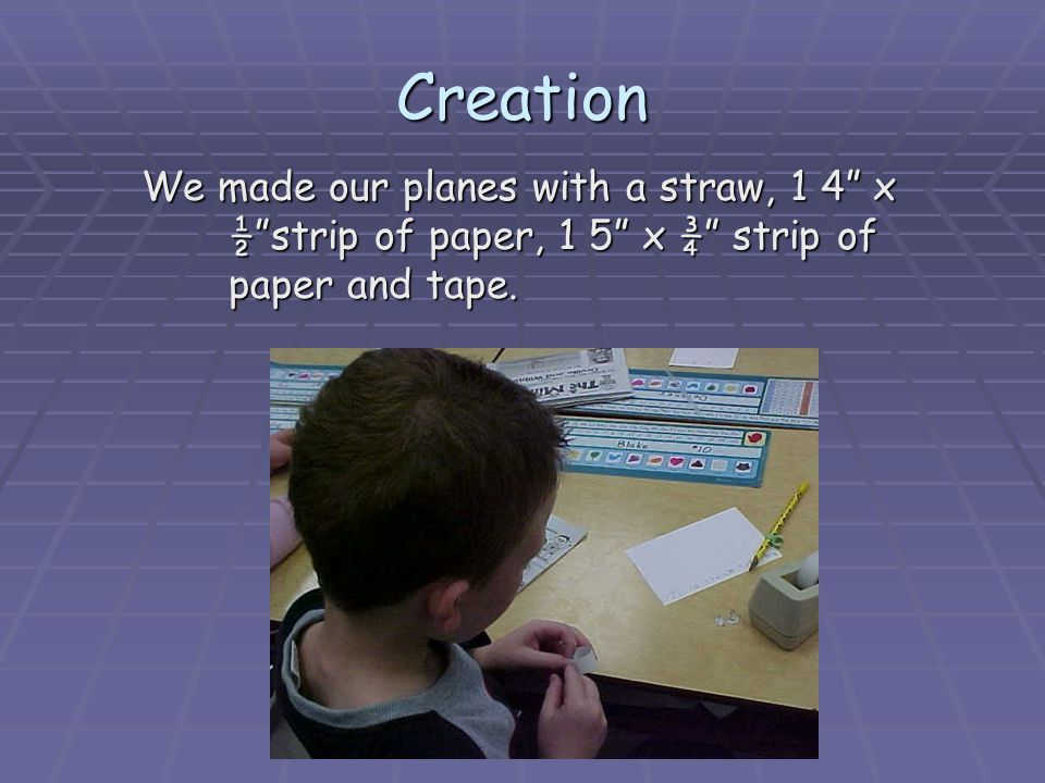 Creation We made our planes with a straw, 1 4 x ½ strip of paper, 1 5 x ¾ strip of paper and tape.