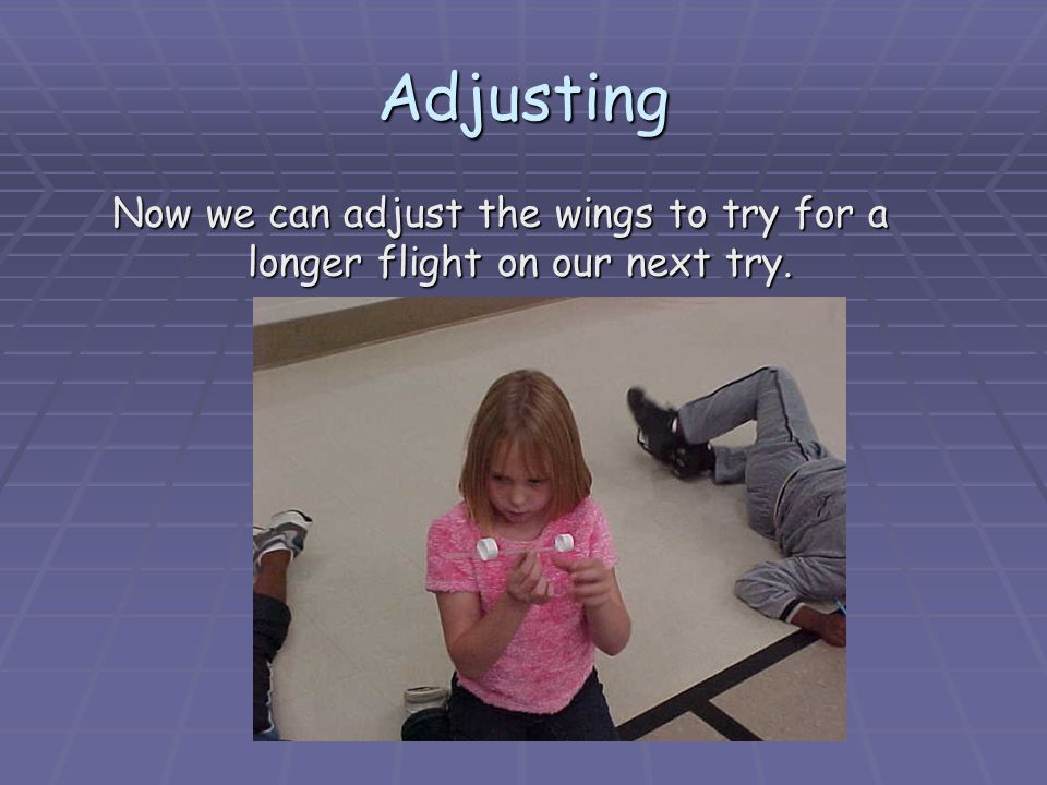 Adjusting Now we can adjust the wings to try for a longer flight on our next try.