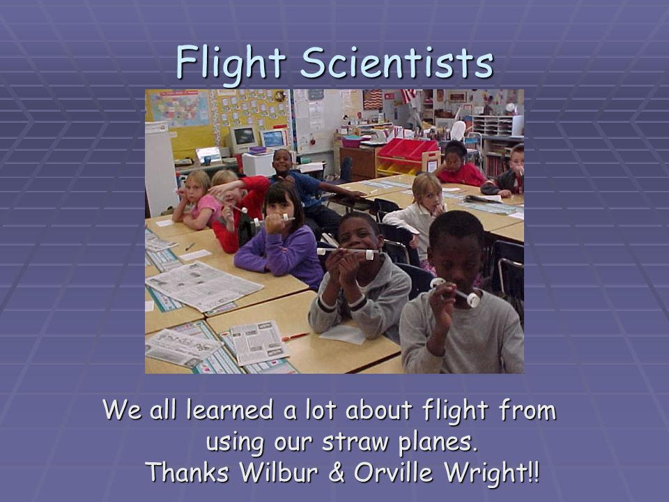 Flight Scientists We all learned a lot about flight from using our straw planes. Thanks Wilbur & Orville Wright!!