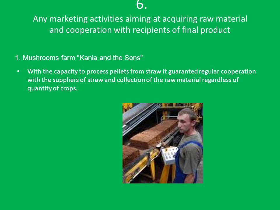 6. Any marketing activities aiming at acquiring raw material and cooperation with recipients of final product With the capacity to process pellets fro