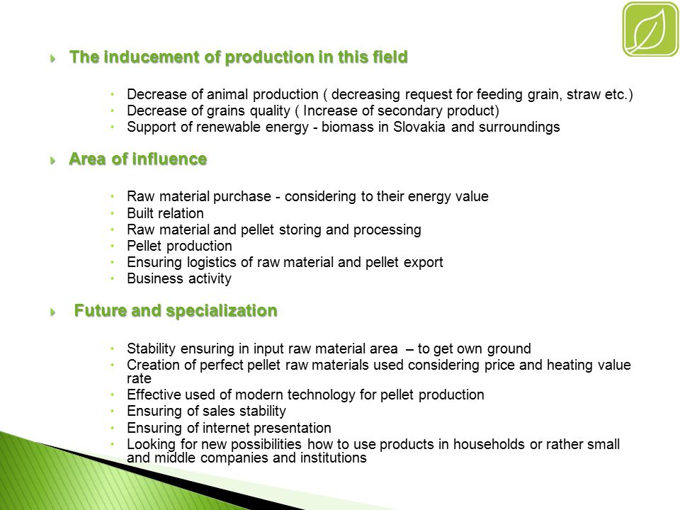 Product Use – pellets PProducing possibilities enable to create products which can be applied in different spheres of energy production PPellets for burning together with solid fuel - in power stations and coal heating stations ◦R◦R enewable source support in current sources ◦I◦I mprovement of emission value ◦I◦I mprovement of power in current kettles PPellets for burning together with wood-chips - in power and heating stations ◦P◦P ower stabilizer due to effect fluctuation quality of wood-chips ◦I◦I mprovement of kettles power PPellets as inhibitor for biogas stations to support ethane production ◦P◦P revent fluctuation for creating methane due to qualitative silage difference PPellet bedding ◦ I◦ I s made of hydrothermic hygienisation without using additional chemical preservative (preparing till 1.7.2012)