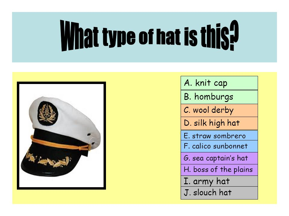 A. knit cap C. wool derby E. straw sombrero I. army hat B.