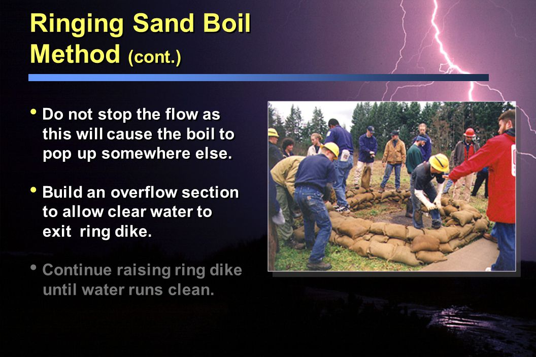 Ringing Sand Boil Method Water seepage through the levee foundation or embank- ment can create a sand boil. Build ring dikes around a boil only when s