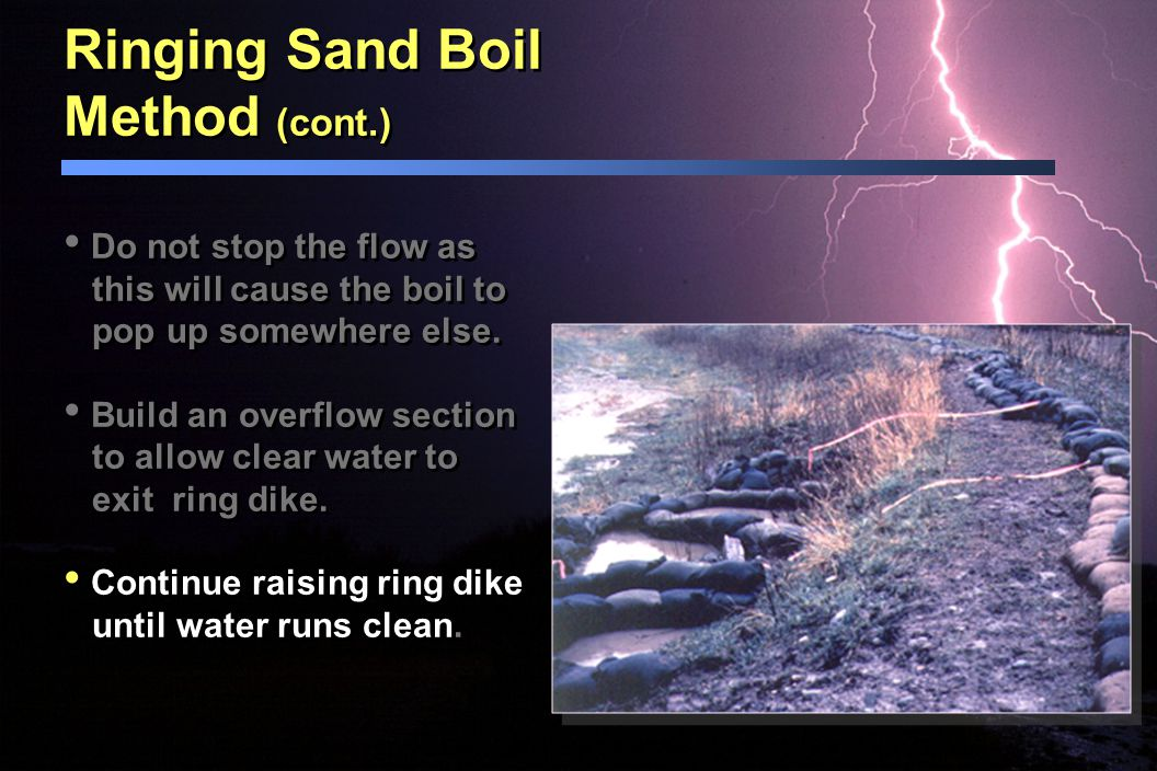 Ringing Sand Boil Method (cont.) Do not stop the flow as this will cause the boil to pop up somewhere else. Build an overflow section to allow clear w