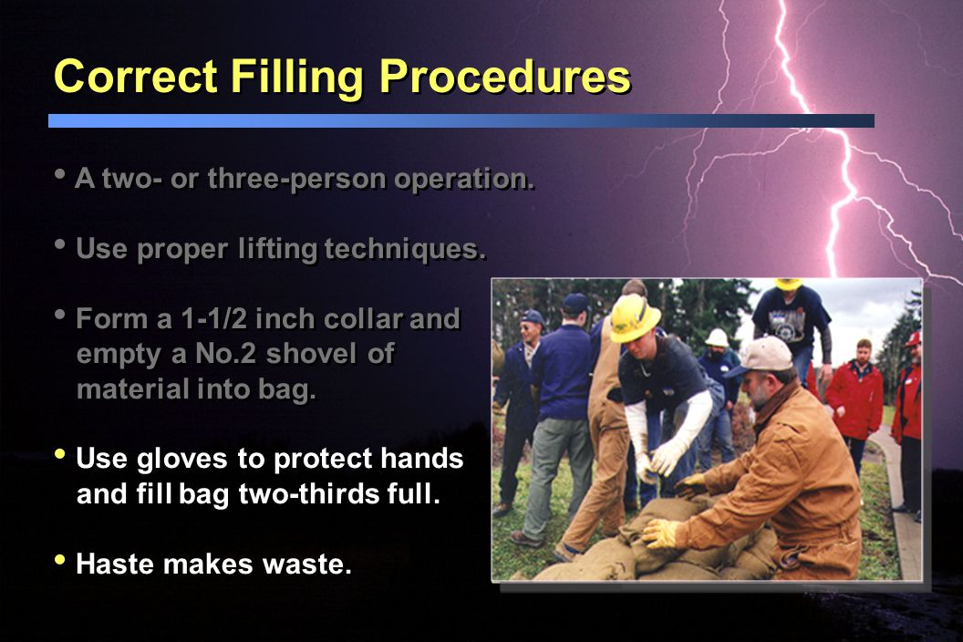 Correct Filling Procedures A two- or three-person operation. Use proper lifting techniques. Form a 1-1/2 inch collar and empty a No.2 shovel of materi