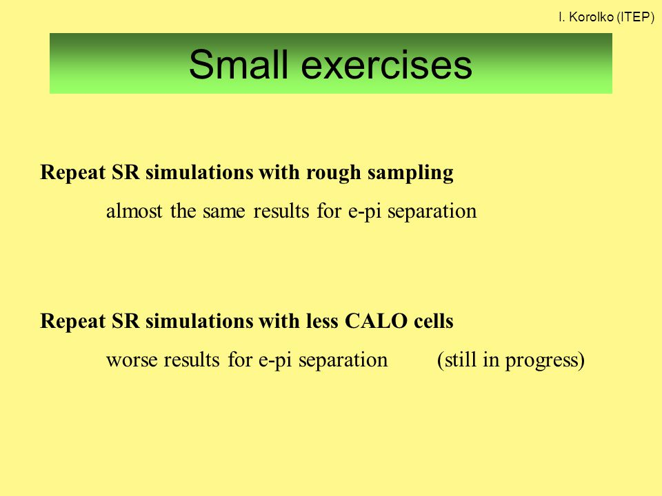 Small exercises Repeat SR simulations with rough sampling almost the same results for e-pi separation Repeat SR simulations with less CALO cells worse results for e-pi separation (still in progress) I.