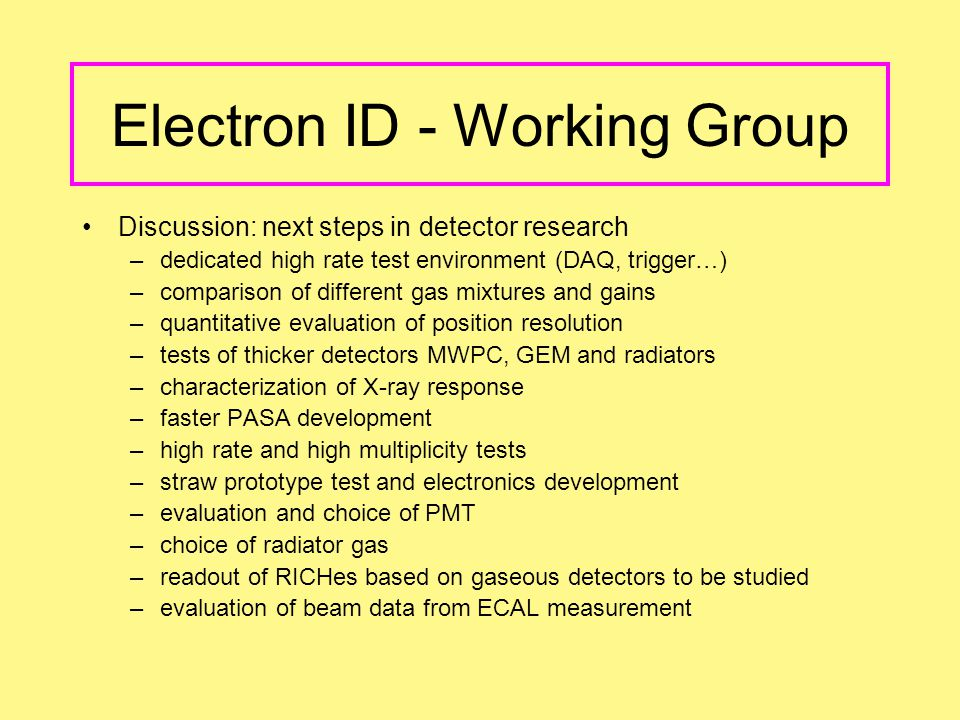 Electron ID - Working Group Discussion: next steps in detector research –dedicated high rate test environment (DAQ, trigger…) –comparison of different gas mixtures and gains –quantitative evaluation of position resolution –tests of thicker detectors MWPC, GEM and radiators –characterization of X-ray response –faster PASA development –high rate and high multiplicity tests –straw prototype test and electronics development –evaluation and choice of PMT –choice of radiator gas –readout of RICHes based on gaseous detectors to be studied –evaluation of beam data from ECAL measurement