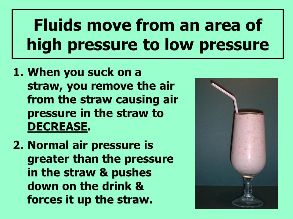 Fluids move from an area of high pressure to low pressure 1.When you suck on a straw, you remove the air from the straw causing air pressure in the straw to DECREASE.