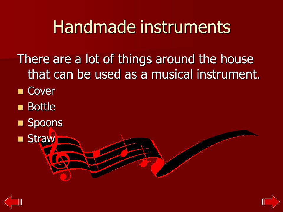 Handmade instruments There are a lot of things around the house that can be used as a musical instrument.