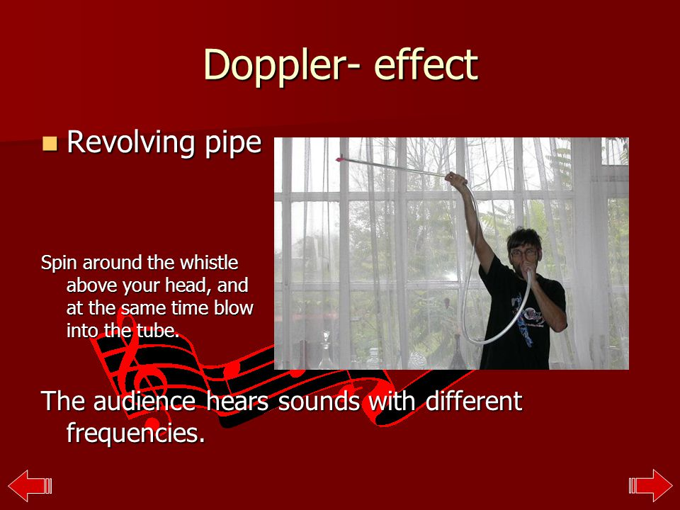 Doppler- effect Revolving pipe Spin around the whistle above your head, and at the same time blow into the tube.