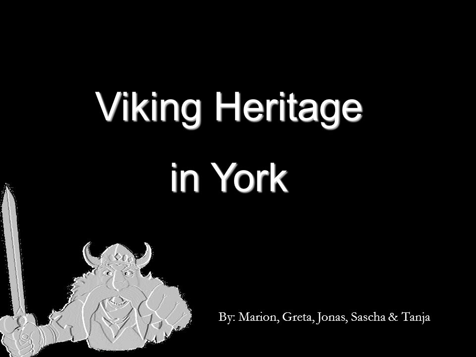 Viking Heritage in York By: Marion, Greta, Jonas, Sascha & Tanja