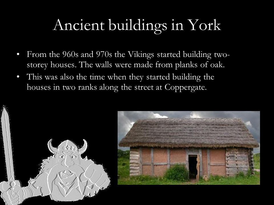 Ancient buildings in York From the 960s and 970s the Vikings started building two- storey houses.