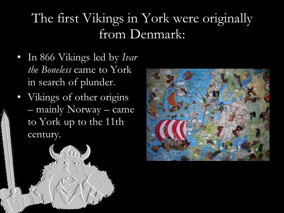 The first Vikings in York were originally from Denmark: In 866 Vikings led by Ivar the Boneless came to York in search of plunder.