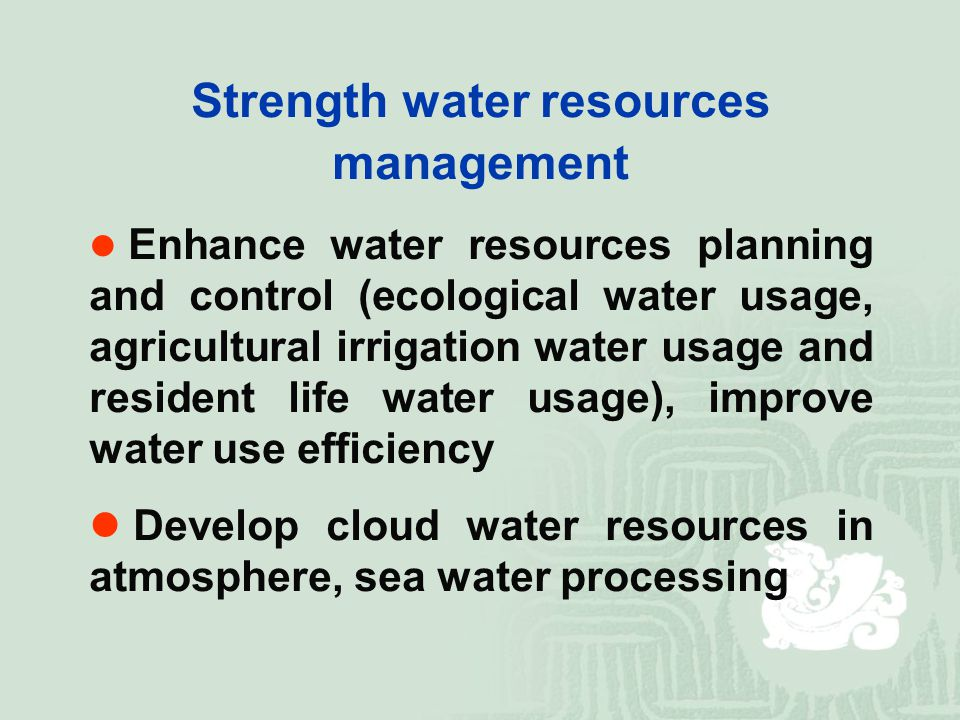 Strength water resources management Enhance water resources planning and control (ecological water usage, agricultural irrigation water usage and resident life water usage), improve water use efficiency Develop cloud water resources in atmosphere, sea water processing
