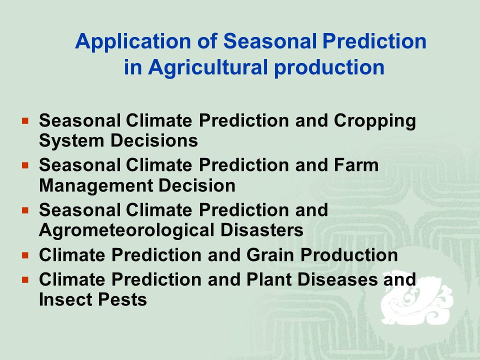 Application of Seasonal Prediction in Agricultural production  Seasonal Climate Prediction and Cropping System Decisions  Seasonal Climate Prediction and Farm Management Decision  Seasonal Climate Prediction and Agrometeorological Disasters  Climate Prediction and Grain Production  Climate Prediction and Plant Diseases and Insect Pests
