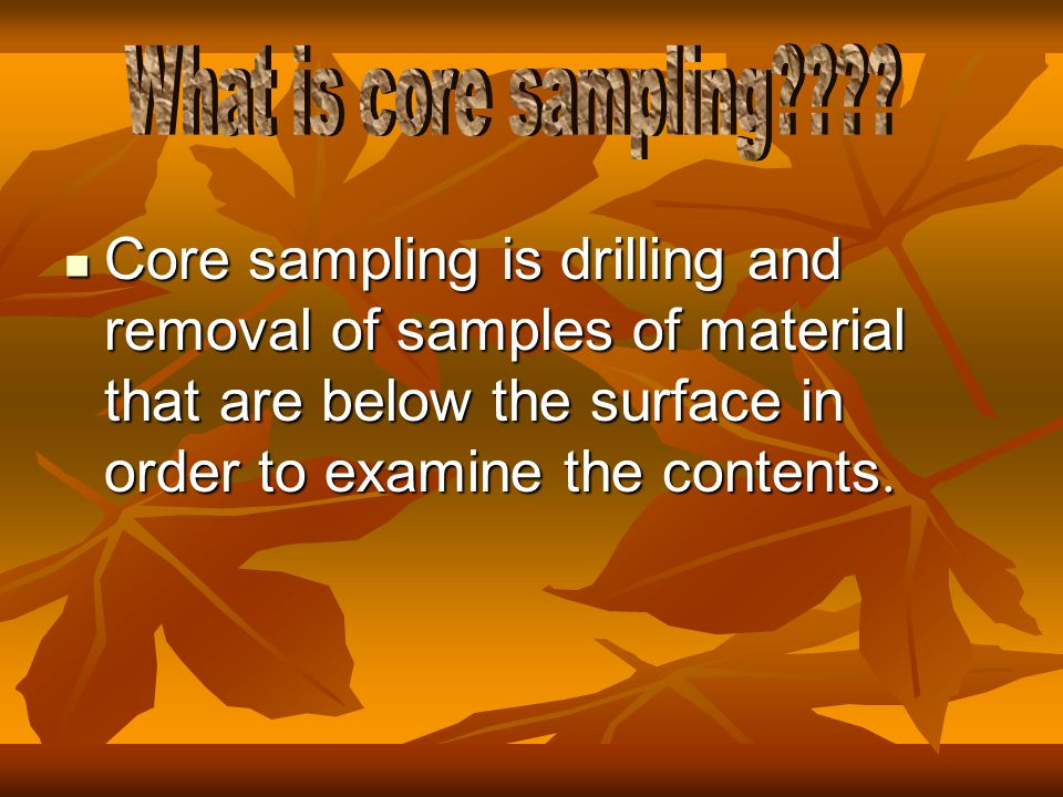 Core sampling is drilling and removal of samples of material that are below the surface in order to examine the contents.