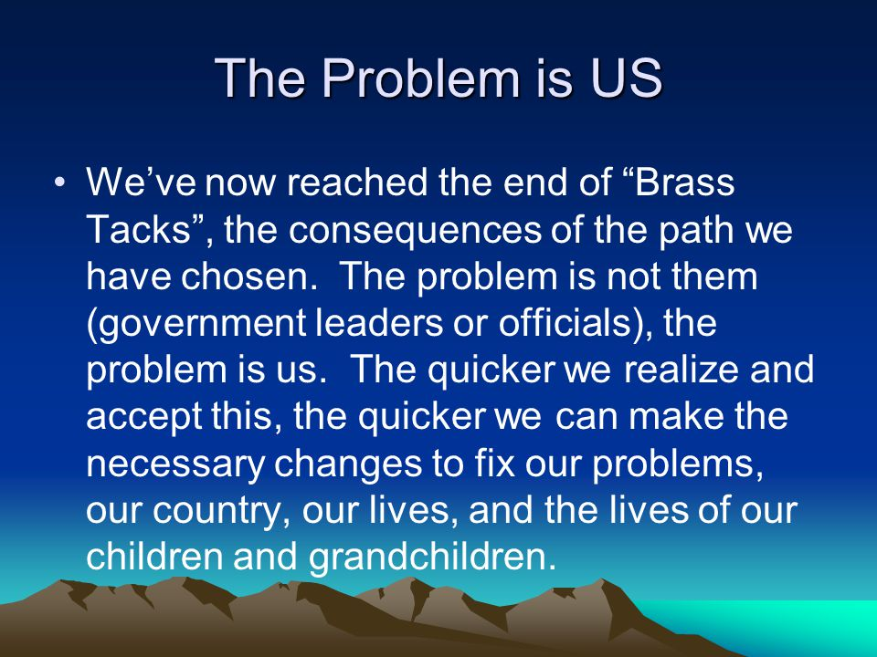 The Problem is US We've now reached the end of Brass Tacks , the consequences of the path we have chosen.