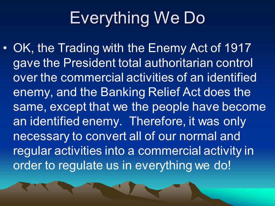 Everything We Do OK, the Trading with the Enemy Act of 1917 gave the President total authoritarian control over the commercial activities of an identified enemy, and the Banking Relief Act does the same, except that we the people have become an identified enemy.