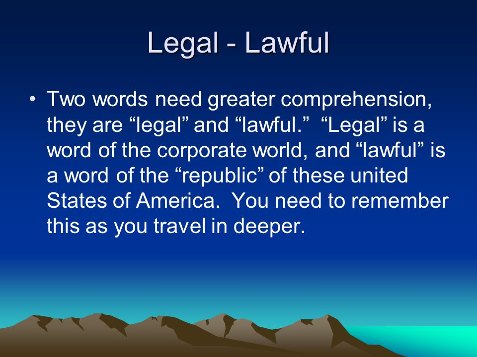 Legal - Lawful Two words need greater comprehension, they are legal and lawful. Legal is a word of the corporate world, and lawful is a word of the republic of these united States of America.