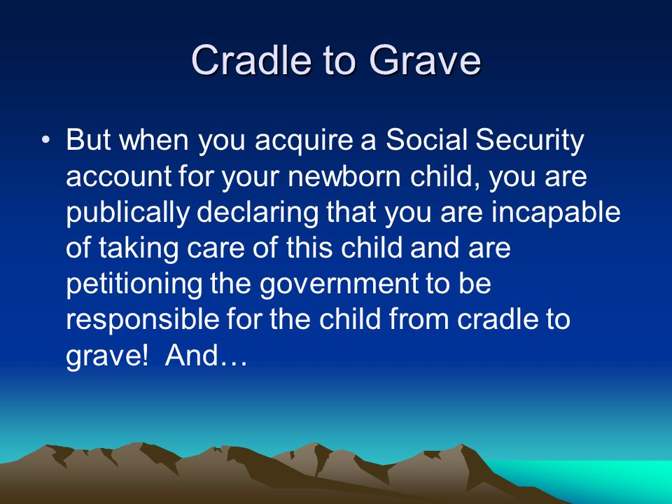 Cradle to Grave But when you acquire a Social Security account for your newborn child, you are publically declaring that you are incapable of taking care of this child and are petitioning the government to be responsible for the child from cradle to grave.