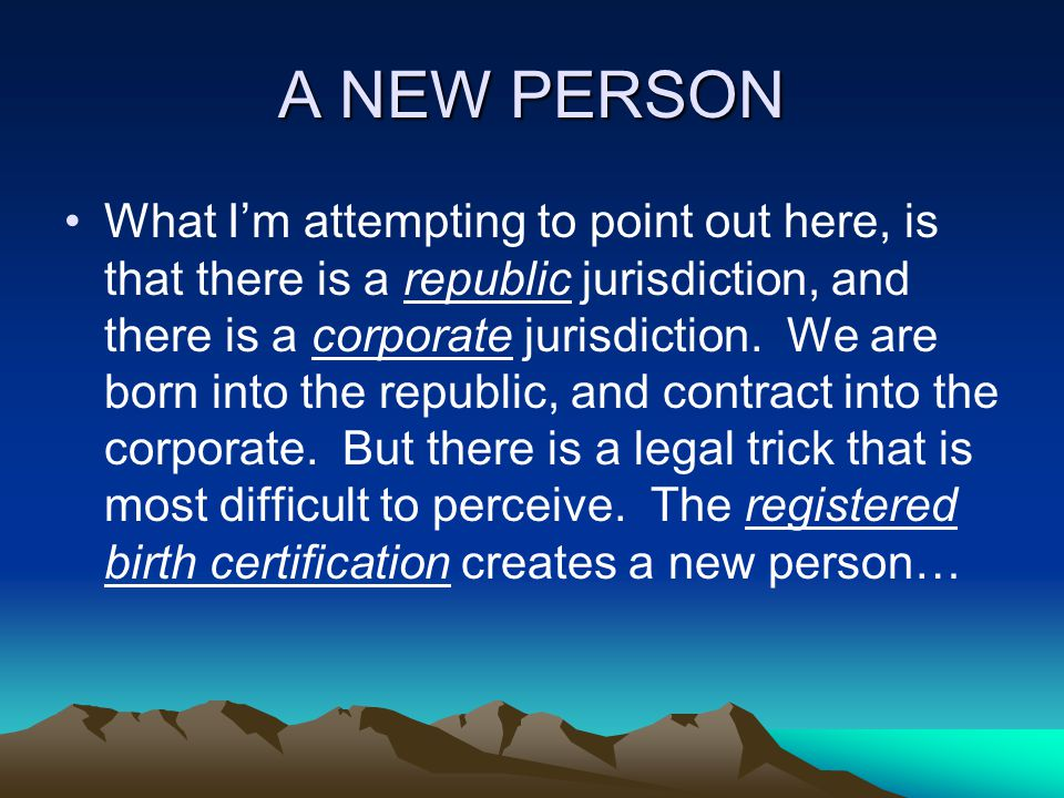 A NEW PERSON What I'm attempting to point out here, is that there is a republic jurisdiction, and there is a corporate jurisdiction.