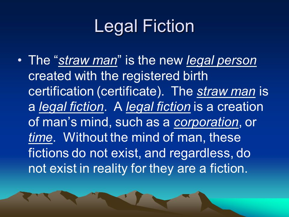 Legal Fiction The straw man is the new legal person created with the registered birth certification (certificate).