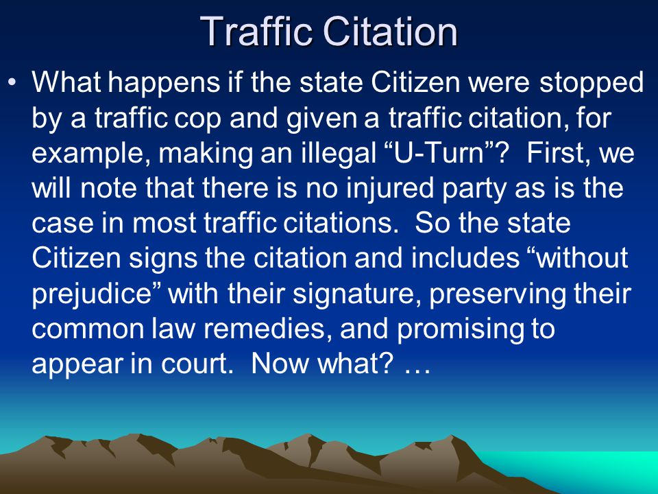 Traffic Citation What happens if the state Citizen were stopped by a traffic cop and given a traffic citation, for example, making an illegal U-Turn .