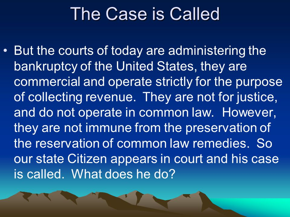 The Case is Called But the courts of today are administering the bankruptcy of the United States, they are commercial and operate strictly for the purpose of collecting revenue.