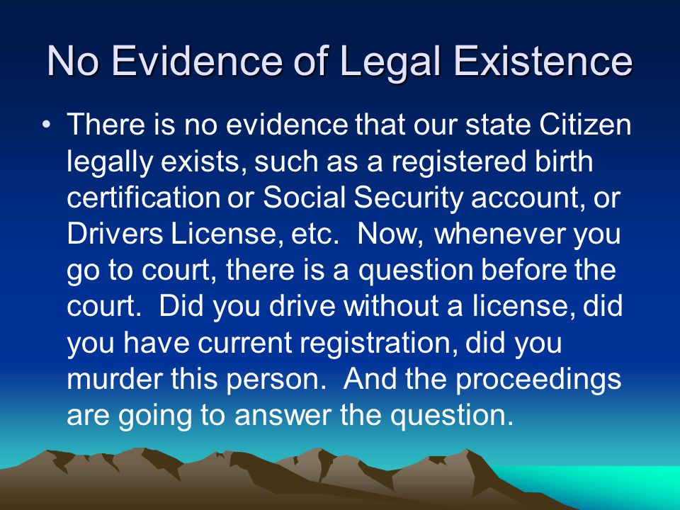 No Evidence of Legal Existence There is no evidence that our state Citizen legally exists, such as a registered birth certification or Social Security account, or Drivers License, etc.