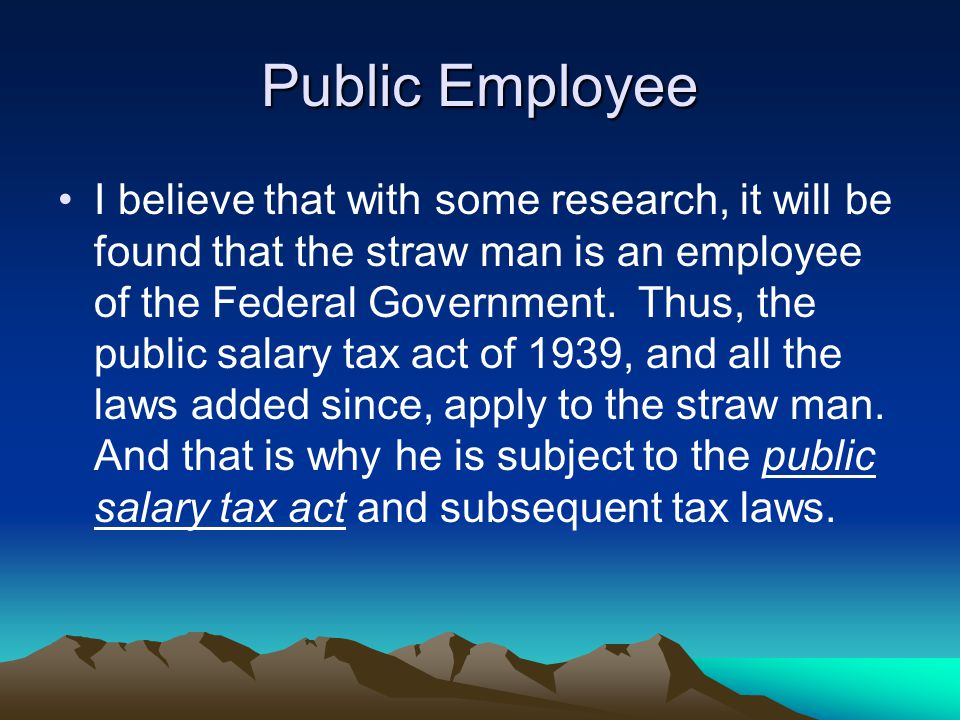 Public Employee I believe that with some research, it will be found that the straw man is an employee of the Federal Government.