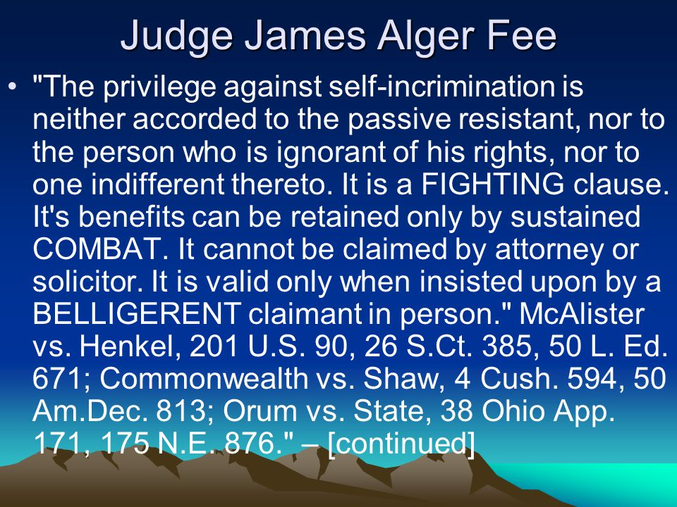 Judge James Alger Fee The privilege against self-incrimination is neither accorded to the passive resistant, nor to the person who is ignorant of his rights, nor to one indifferent thereto.