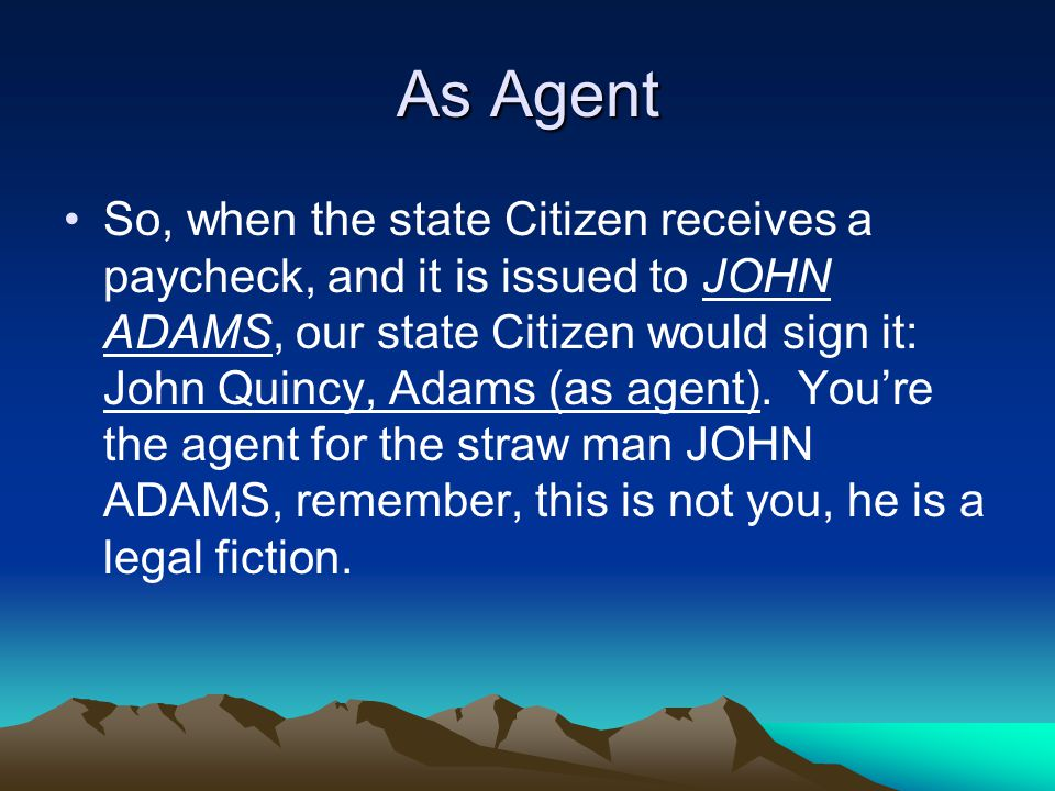 As Agent So, when the state Citizen receives a paycheck, and it is issued to JOHN ADAMS, our state Citizen would sign it: John Quincy, Adams (as agent).