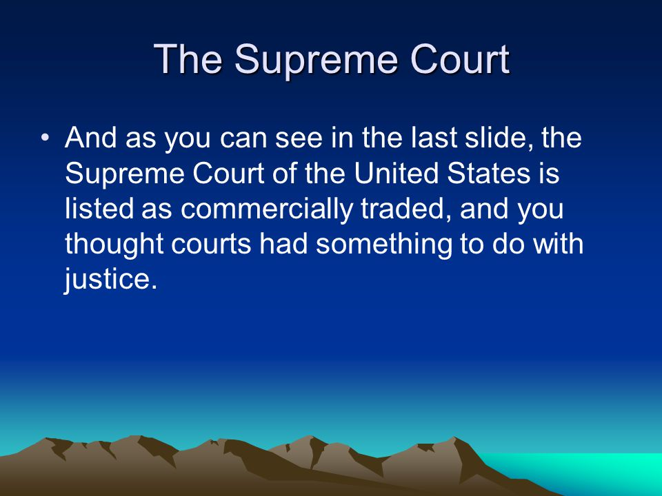 The Supreme Court And as you can see in the last slide, the Supreme Court of the United States is listed as commercially traded, and you thought courts had something to do with justice.