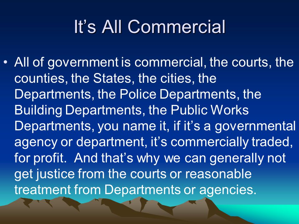 It's All Commercial All of government is commercial, the courts, the counties, the States, the cities, the Departments, the Police Departments, the Building Departments, the Public Works Departments, you name it, if it's a governmental agency or department, it's commercially traded, for profit.