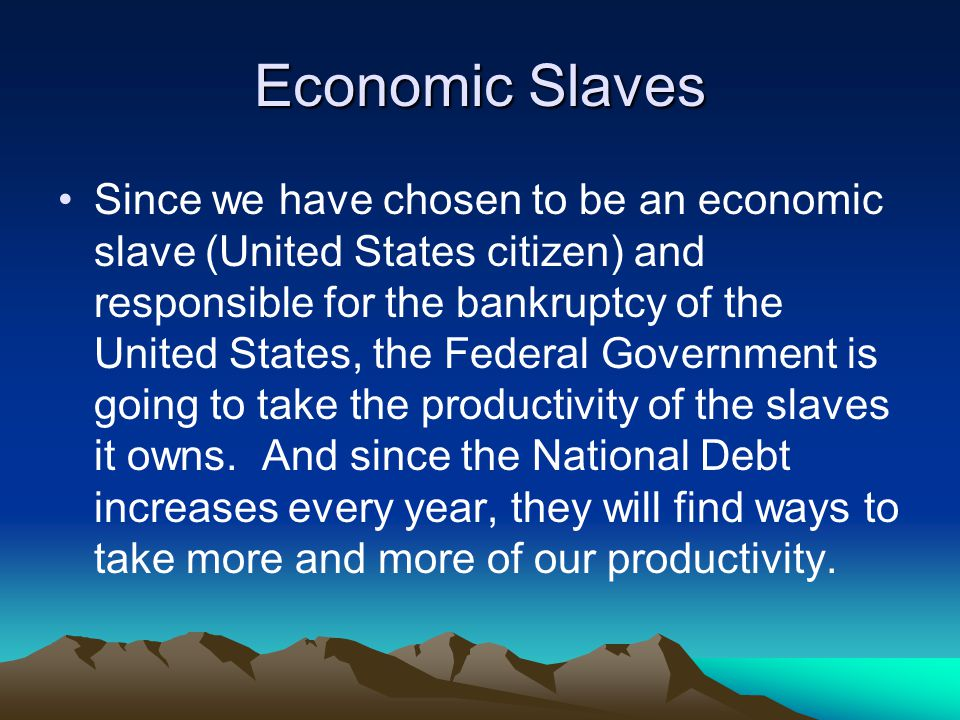 Economic Slaves Since we have chosen to be an economic slave (United States citizen) and responsible for the bankruptcy of the United States, the Federal Government is going to take the productivity of the slaves it owns.