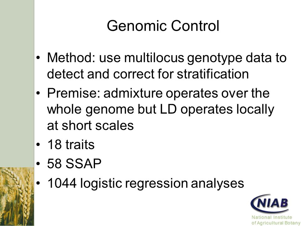 Genomic Control Method: use multilocus genotype data to detect and correct for stratification Premise: admixture operates over the whole genome but LD operates locally at short scales 18 traits 58 SSAP 1044 logistic regression analyses