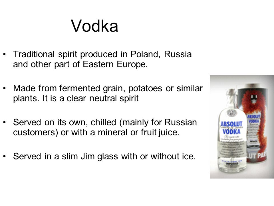 Vodka Traditional spirit produced in Poland, Russia and other part of Eastern Europe. Made from fermented grain, potatoes or similar plants. It is a c