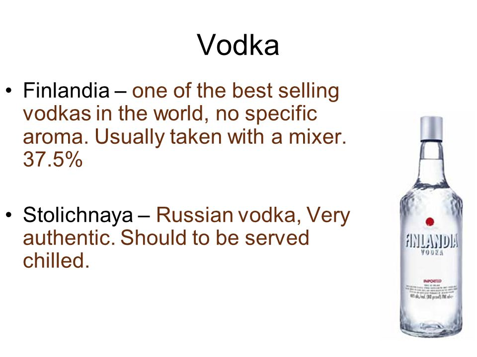 Vodka Finlandia – one of the best selling vodkas in the world, no specific aroma. Usually taken with a mixer. 37.5% Stolichnaya – Russian vodka, Very