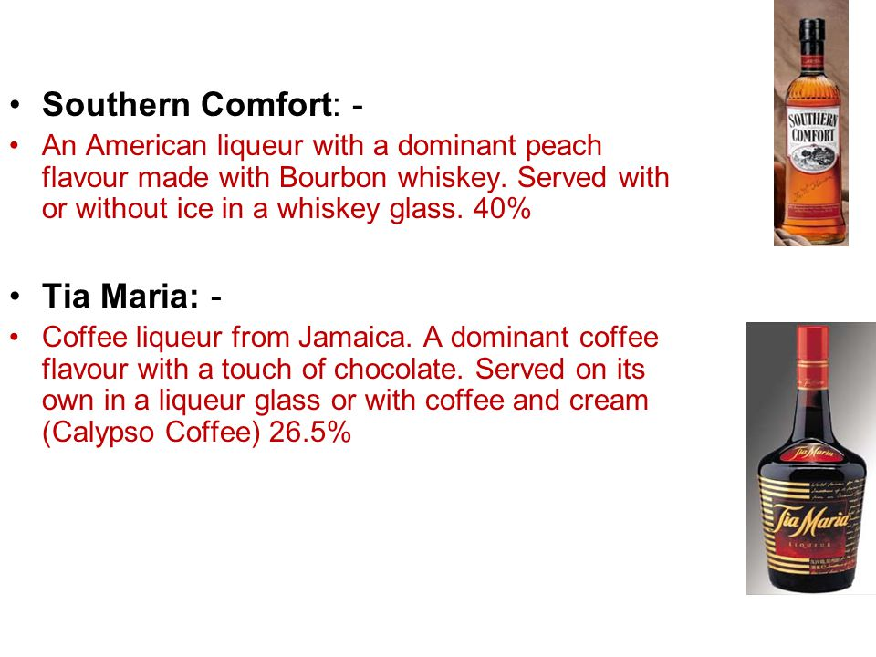 Southern Comfort: - An American liqueur with a dominant peach flavour made with Bourbon whiskey. Served with or without ice in a whiskey glass. 40% Ti