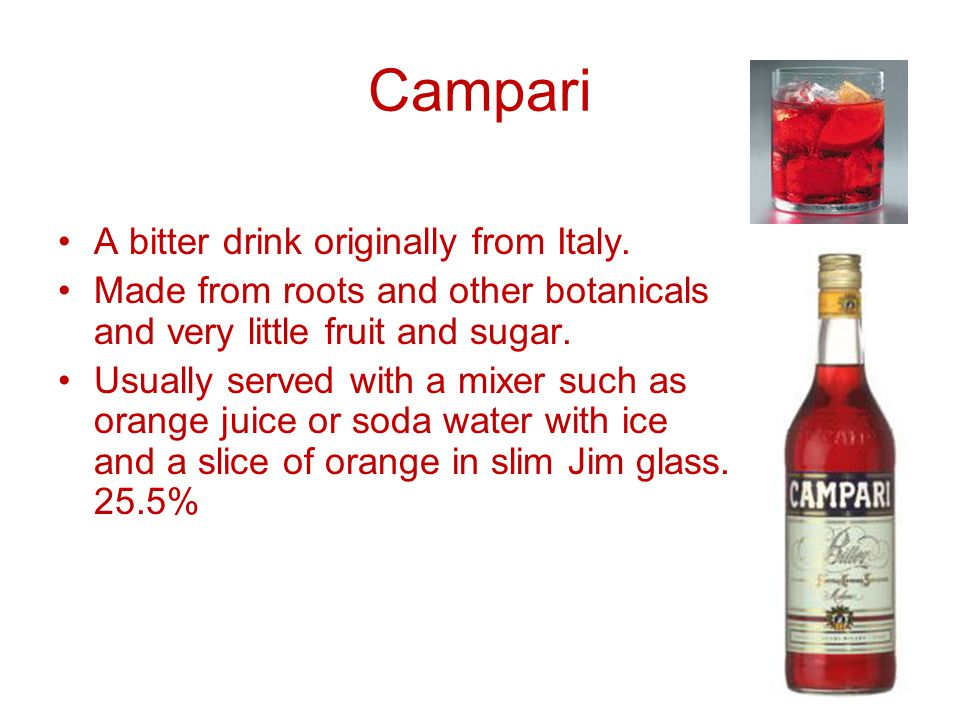 Campari A bitter drink originally from Italy. Made from roots and other botanicals and very little fruit and sugar. Usually served with a mixer such a