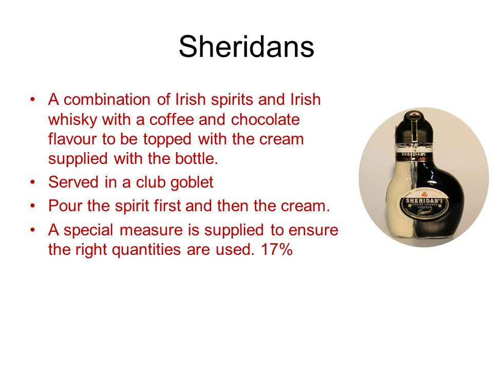 Sheridans A combination of Irish spirits and Irish whisky with a coffee and chocolate flavour to be topped with the cream supplied with the bottle. Se