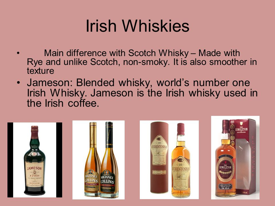 Irish Whiskies Main difference with Scotch Whisky – Made with Rye and unlike Scotch, non-smoky. It is also smoother in texture Jameson: Blended whisky