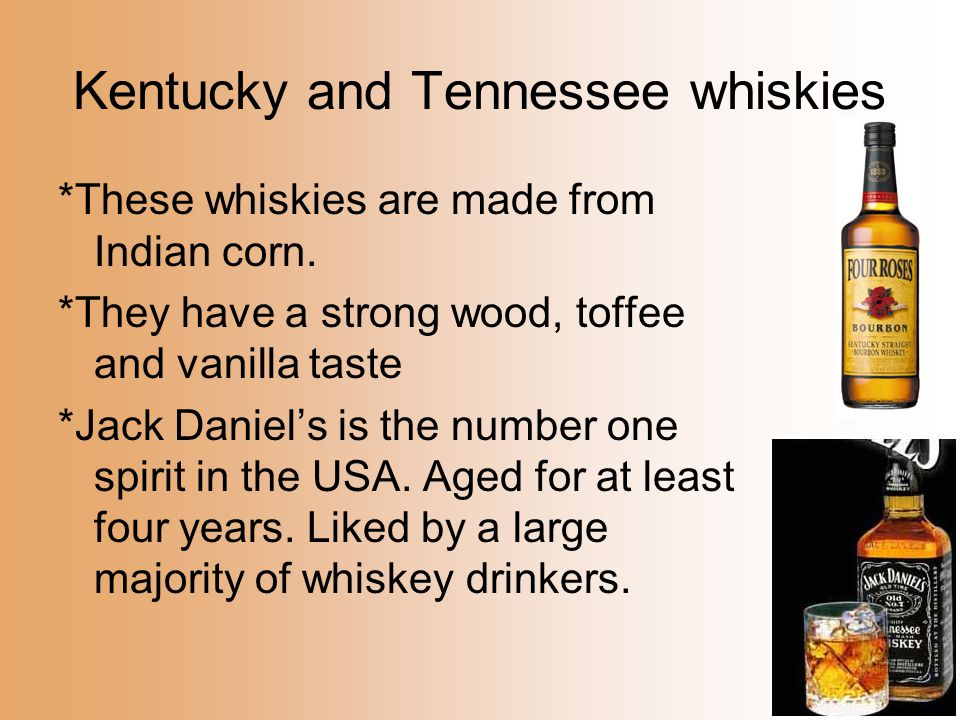 Kentucky and Tennessee whiskies *These whiskies are made from Indian corn. *They have a strong wood, toffee and vanilla taste *Jack Daniel's is the nu