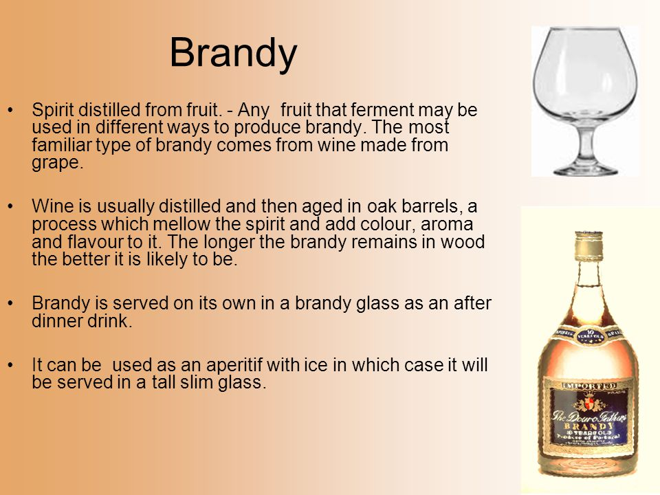 Brandy Spirit distilled from fruit. - Any fruit that ferment may be used in different ways to produce brandy. The most familiar type of brandy comes f