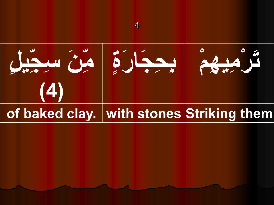 4 تَرْمِيهِمْبِحِجَارَةٍ مِّنَ سِجِّيلٍ (4) Striking themwith stonesof baked clay.